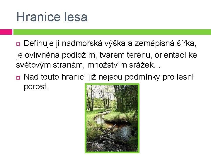 Hranice lesa Definuje ji nadmořská výška a zeměpisná šířka, je ovlivněna podložím, tvarem terénu,