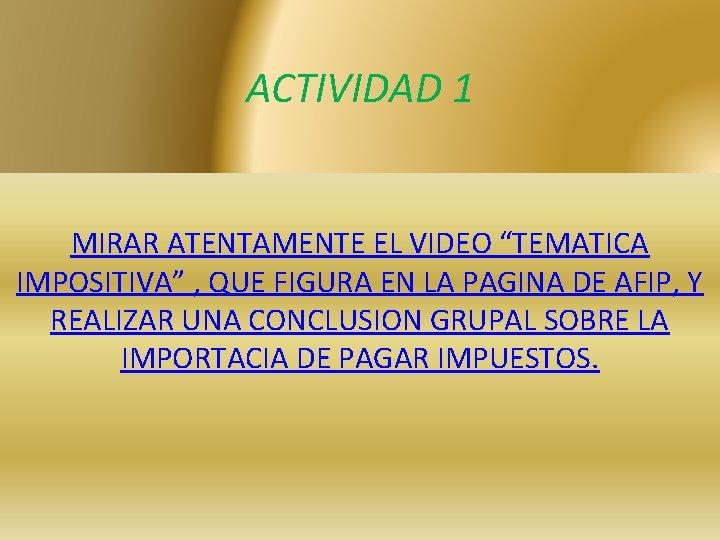 """ACTIVIDAD 1 MIRAR ATENTAMENTE EL VIDEO """"TEMATICA IMPOSITIVA"""" , QUE FIGURA EN LA PAGINA"""