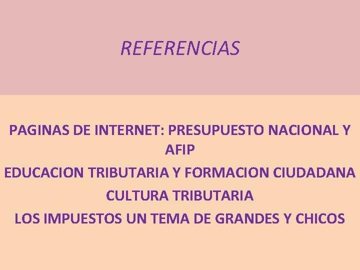REFERENCIAS PAGINAS DE INTERNET: PRESUPUESTO NACIONAL Y AFIP EDUCACION TRIBUTARIA Y FORMACION CIUDADANA CULTURA