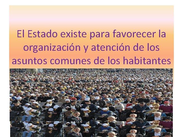 El Estado existe para favorecer la organización y atención de los asuntos comunes de