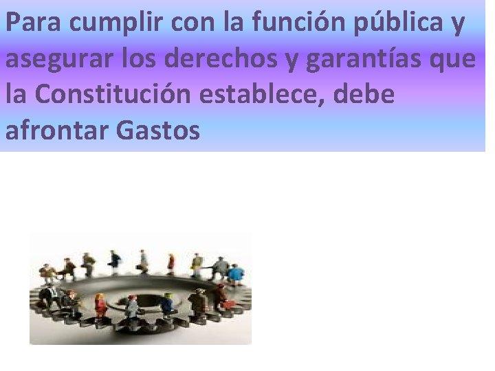 Para cumplir con la función pública y asegurar los derechos y garantías que la