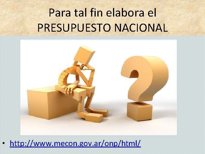Para tal fin elabora el PRESUPUESTO NACIONAL • http: //www. mecon. gov. ar/onp/html/