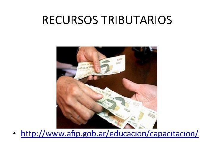 RECURSOS TRIBUTARIOS • http: //www. afip. gob. ar/educacion/capacitacion/