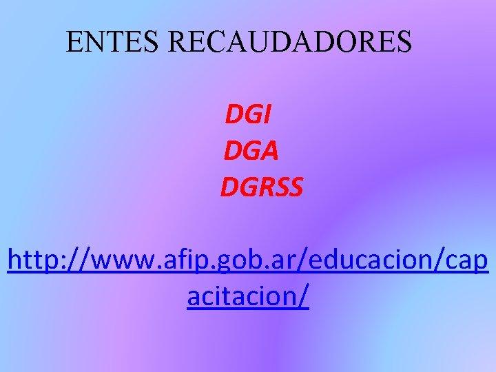 ENTES RECAUDADORES DGI DGA DGRSS http: //www. afip. gob. ar/educacion/cap acitacion/