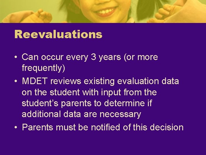 Reevaluations • Can occur every 3 years (or more frequently) • MDET reviews existing