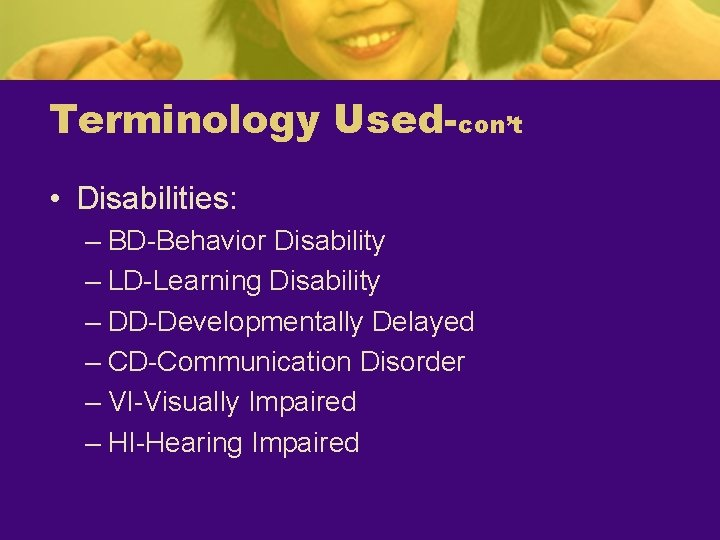 Terminology Used-con't • Disabilities: – BD-Behavior Disability – LD-Learning Disability – DD-Developmentally Delayed –