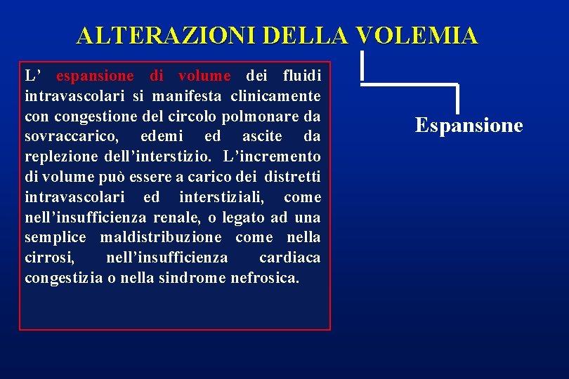 ALTERAZIONI DELLA VOLEMIA L' espansione di volume dei fluidi intravascolari si manifesta clinicamente congestione