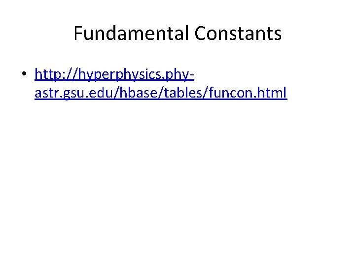 Fundamental Constants • http: //hyperphysics. phyastr. gsu. edu/hbase/tables/funcon. html