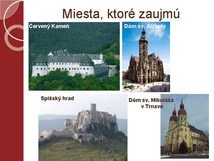 Miesta, ktoré zaujmú Červený Kameň Spišský hrad Dóm sv. Alžbety Dóm sv. Mikuláša v