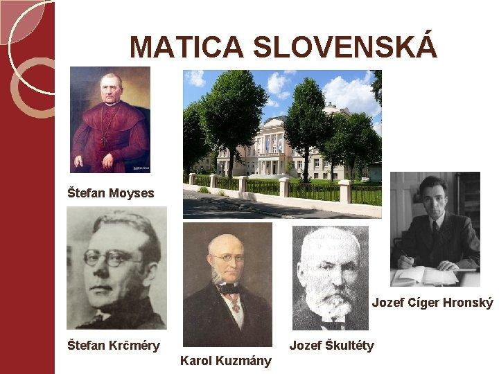 MATICA SLOVENSKÁ Štefan Moyses Jozef Cíger Hronský Štefan Krčméry Jozef Škultéty Karol Kuzmány