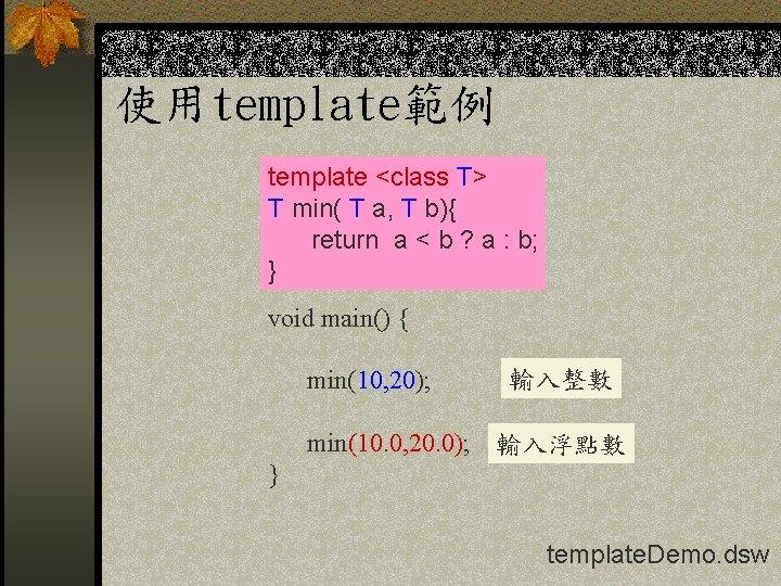 使用template範例 template <class T> T min( T a, T b){ return a < b