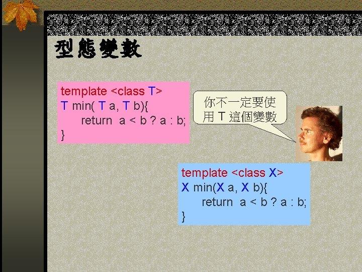 型態變數 template <class T> T min( T a, T b){ return a < b
