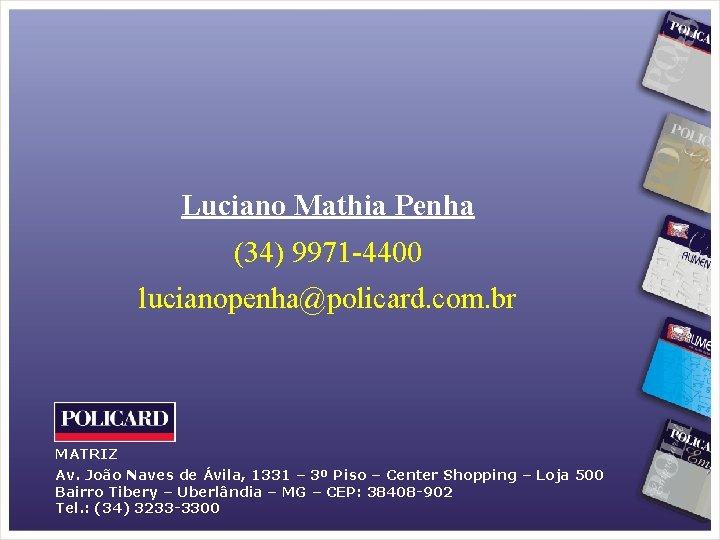 Luciano Mathia Penha (34) 9971 -4400 lucianopenha@policard. com. br MATRIZ Av. João Naves de