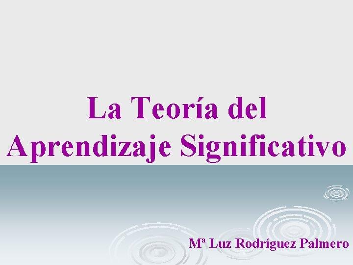La Teoría del Aprendizaje Significativo Mª Luz Rodríguez Palmero