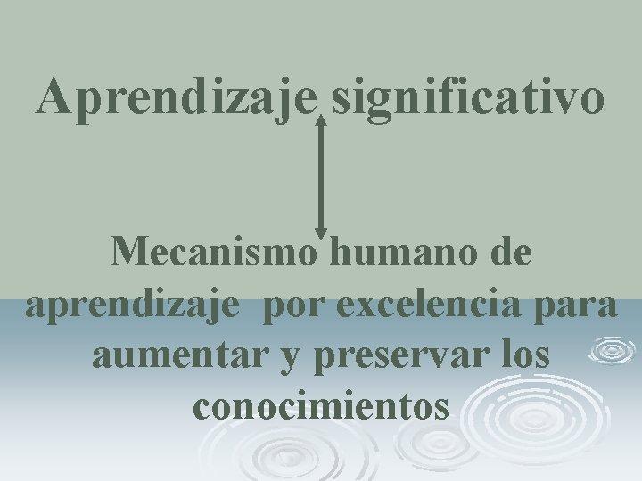 Aprendizaje significativo Mecanismo humano de aprendizaje por excelencia para aumentar y preservar los conocimientos