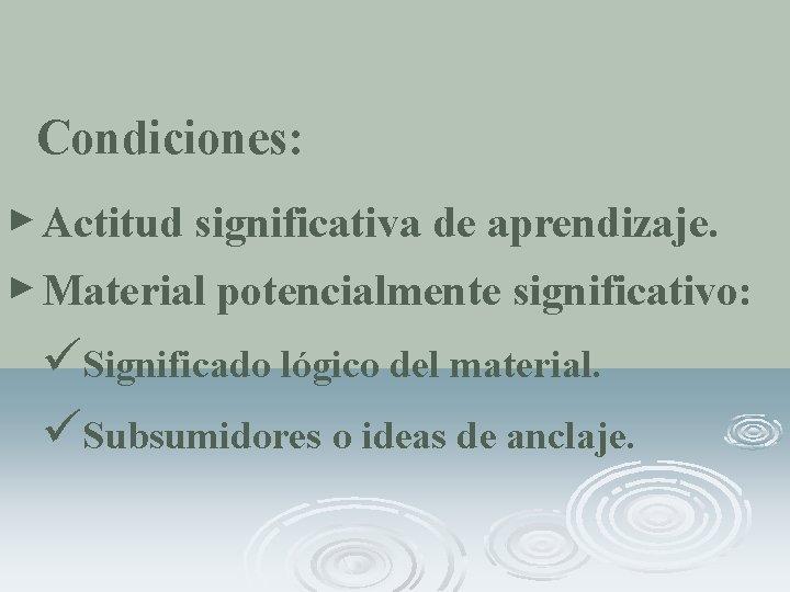 Condiciones: ► Actitud significativa de aprendizaje. ► Material potencialmente significativo: üSignificado lógico del material.