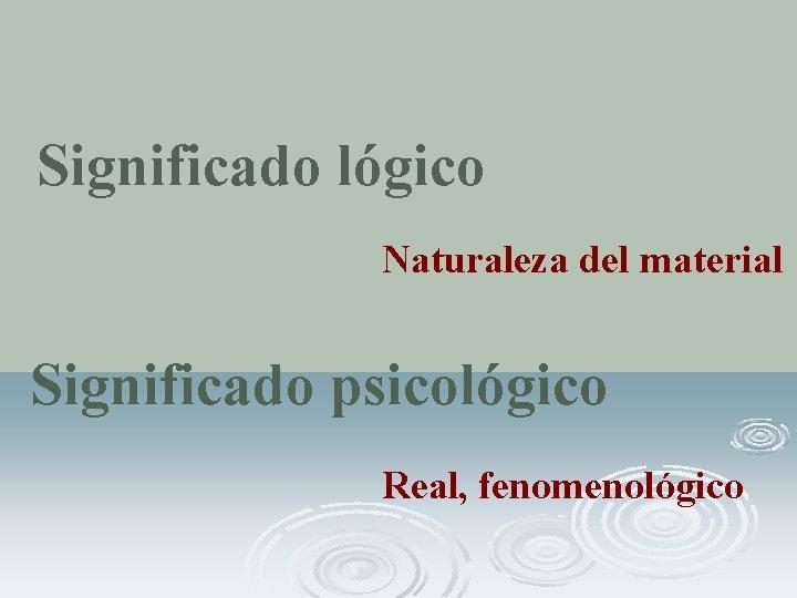 Significado lógico Naturaleza del material Significado psicológico Real, fenomenológico