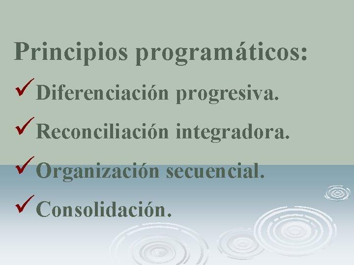 Principios programáticos: üDiferenciación progresiva. üReconciliación integradora. üOrganización secuencial. üConsolidación.