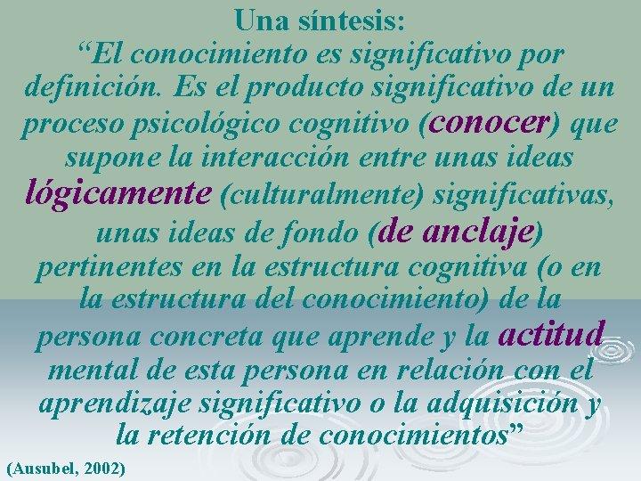 """Una síntesis: """"El conocimiento es significativo por definición. Es el producto significativo de un"""
