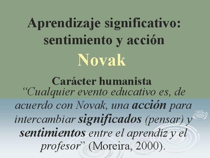 """Aprendizaje significativo: sentimiento y acción Novak Carácter humanista """"Cualquier evento educativo es, de acuerdo"""