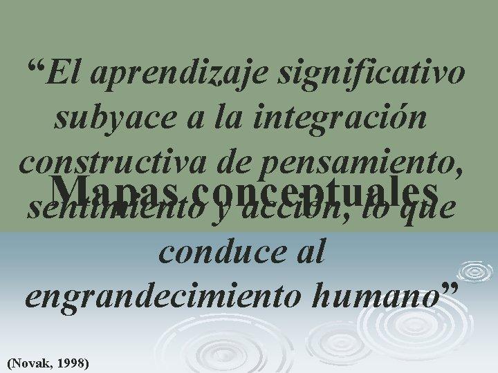 """""""El aprendizaje significativo subyace a la integración constructiva de pensamiento, Mapas conceptuales sentimiento"""