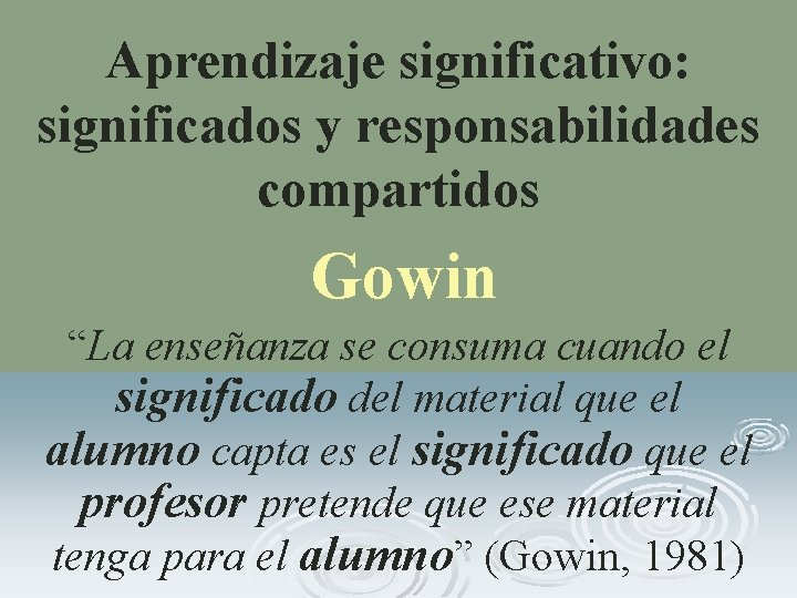 """Aprendizaje significativo: significados y responsabilidades compartidos Gowin """"La enseñanza se consuma cuando el significado"""