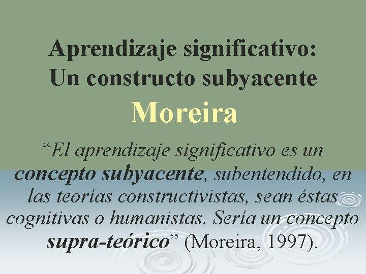 "Aprendizaje significativo: Un constructo subyacente Moreira ""El aprendizaje significativo es un concepto subyacente, subentendido,"
