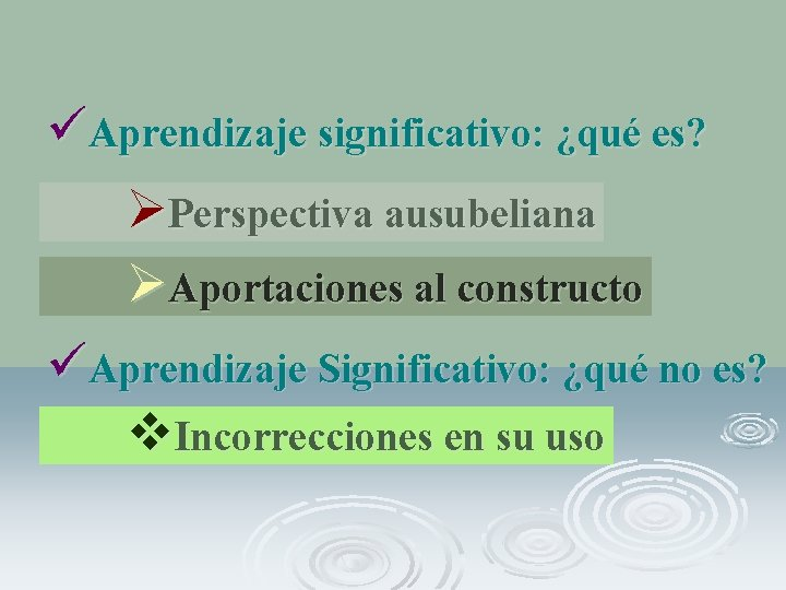 üAprendizaje significativo: ¿qué es? ØPerspectiva ausubeliana ØAportaciones al constructo üAprendizaje Significativo: ¿qué no es?