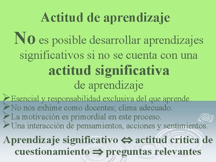 Actitud de aprendizaje No es posible desarrollar aprendizajes significativos si no se cuenta con
