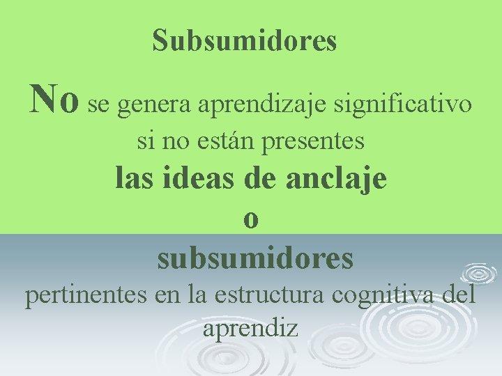 Subsumidores No se genera aprendizaje significativo si no están presentes las ideas de anclaje