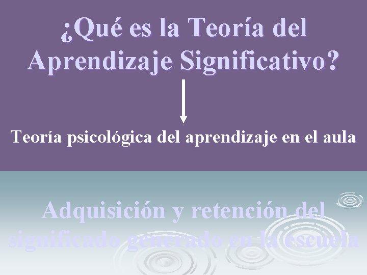 ¿Qué es la Teoría del Aprendizaje Significativo? Teoría psicológica del aprendizaje en el aula