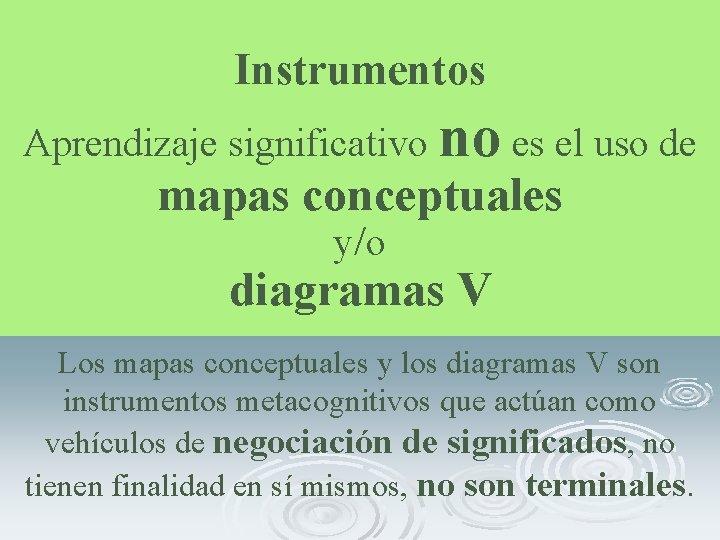Instrumentos Aprendizaje significativo no es el uso de mapas conceptuales y/o diagramas V Los