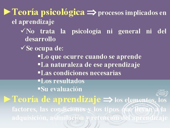 ►Teoría psicológica procesos implicados en el aprendizaje üNo trata la psicología ni general ni