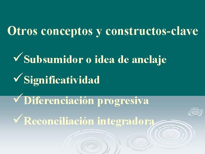 Otros conceptos y constructos-clave üSubsumidor o idea de anclaje üSignificatividad üDiferenciación progresiva üReconciliación integradora