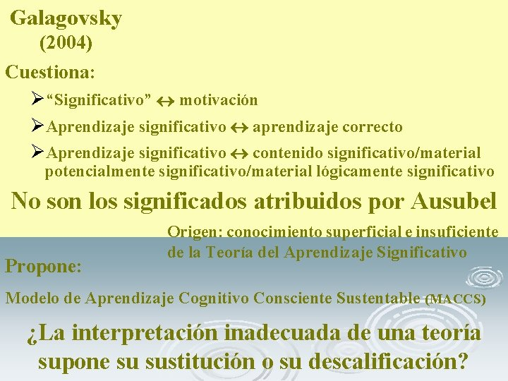 "Galagovsky (2004) Cuestiona: Ø""Significativo"" motivación ØAprendizaje significativo aprendizaje correcto ØAprendizaje significativo contenido significativo/material potencialmente"