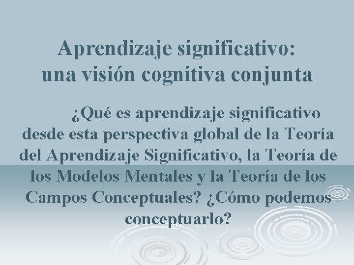 Aprendizaje significativo: una visión cognitiva conjunta ¿Qué es aprendizaje significativo desde esta perspectiva global