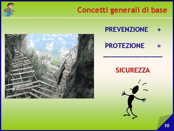 Concetti generali di base PREVENZIONE + PROTEZIONE = ________ SICUREZZA 10