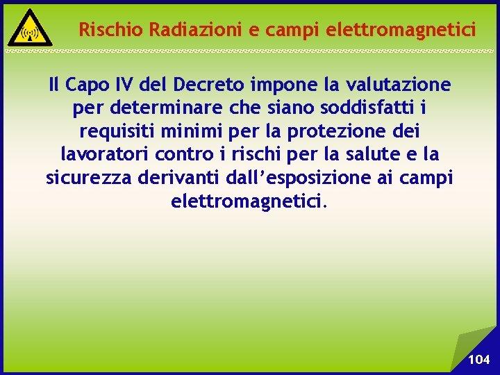 Rischio Radiazioni e campi elettromagnetici Il Capo IV del Decreto impone la valutazione per