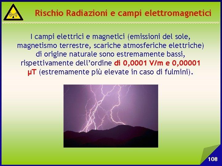 Rischio Radiazioni e campi elettromagnetici I campi elettrici e magnetici (emissioni del sole, magnetismo