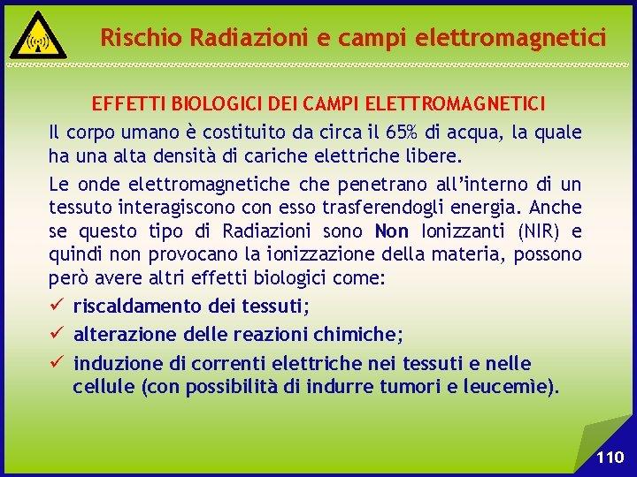 Rischio Radiazioni e campi elettromagnetici EFFETTI BIOLOGICI DEI CAMPI ELETTROMAGNETICI Il corpo umano è