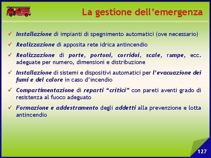 La gestione dell'emergenza ü Installazione di impianti di spegnimento automatici (ove necessario) ü Realizzazione