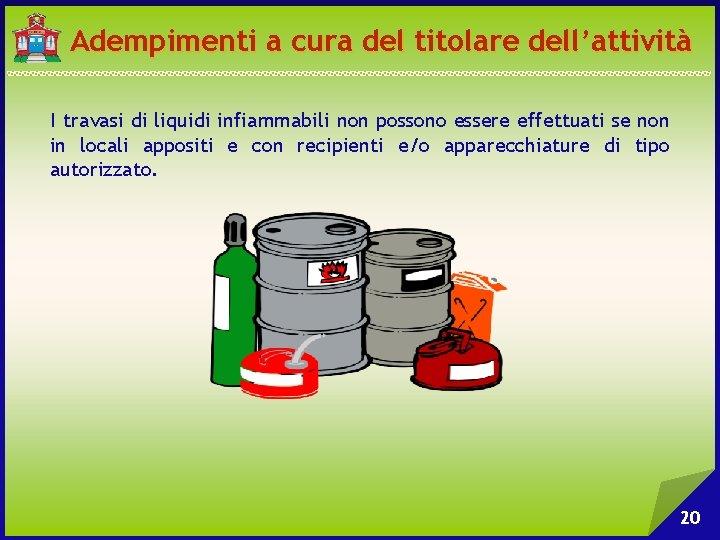 Adempimenti a cura del titolare dell'attività I travasi di liquidi infiammabili non possono essere