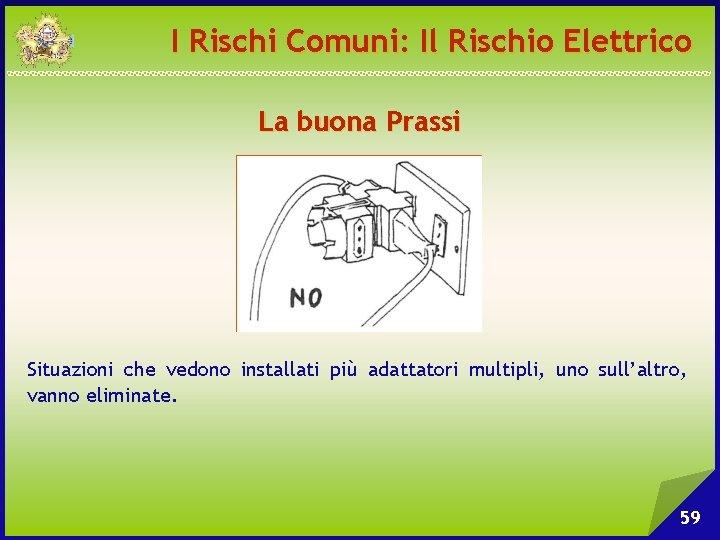 I Rischi Comuni: Il Rischio Elettrico La buona Prassi Situazioni che vedono installati più