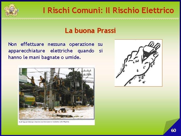 I Rischi Comuni: Il Rischio Elettrico La buona Prassi Non effettuare nessuna operazione su