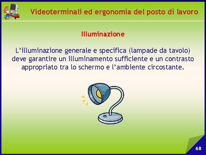 Videoterminali ed ergonomia del posto di lavoro Illuminazione L'illuminazione generale e specifica (lampade da