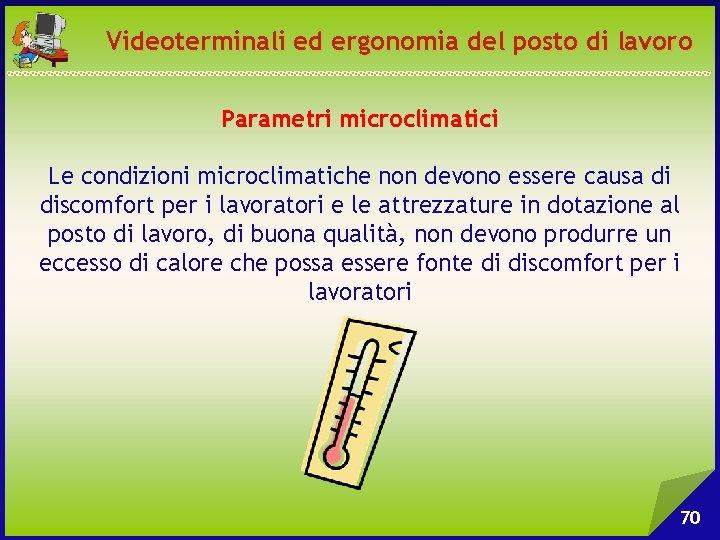 Videoterminali ed ergonomia del posto di lavoro Parametri microclimatici Le condizioni microclimatiche non devono