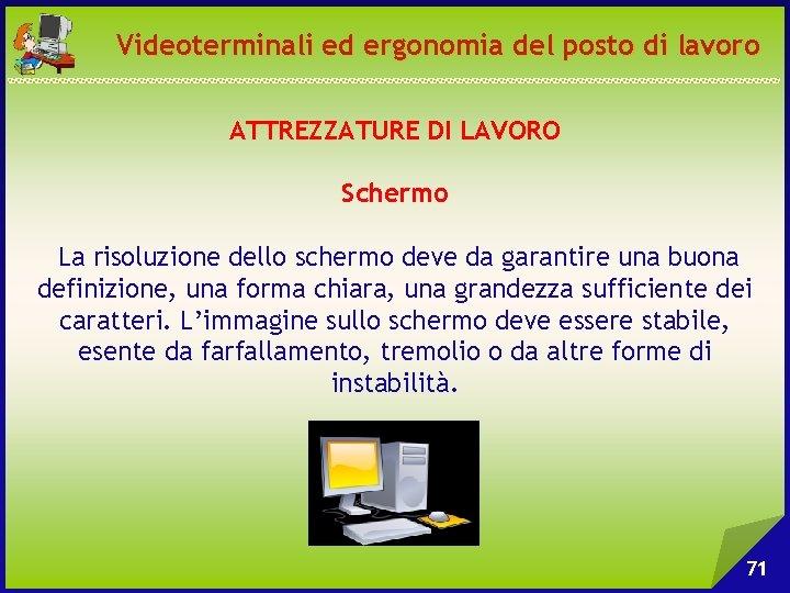 Videoterminali ed ergonomia del posto di lavoro ATTREZZATURE DI LAVORO Schermo La risoluzione dello