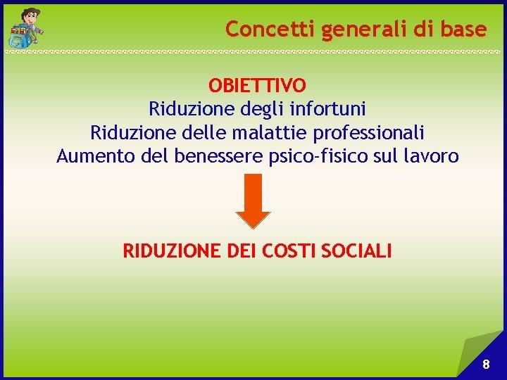 Concetti generali di base OBIETTIVO Riduzione degli infortuni Riduzione delle malattie professionali Aumento del