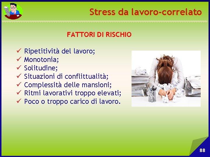 Stress da lavoro-correlato FATTORI DI RISCHIO ü ü ü ü Ripetitività del lavoro; Monotonia;
