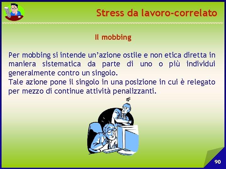 Stress da lavoro-correlato Il mobbing Per mobbing si intende un'azione ostile e non etica
